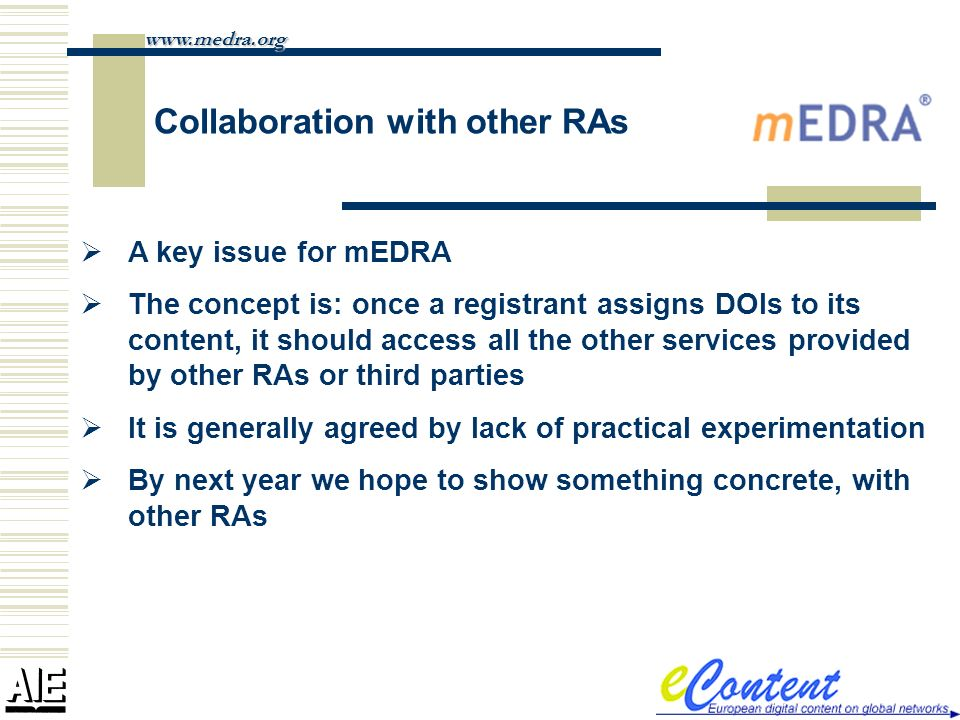 Collaboration with other RAs www.medra.org A key issue for mEDRA The concept is: once a registrant assigns DOIs to its content, it should access all the other services provided by other RAs or third parties It is generally agreed by lack of practical experimentation By next year we hope to show something concrete, with other RAs