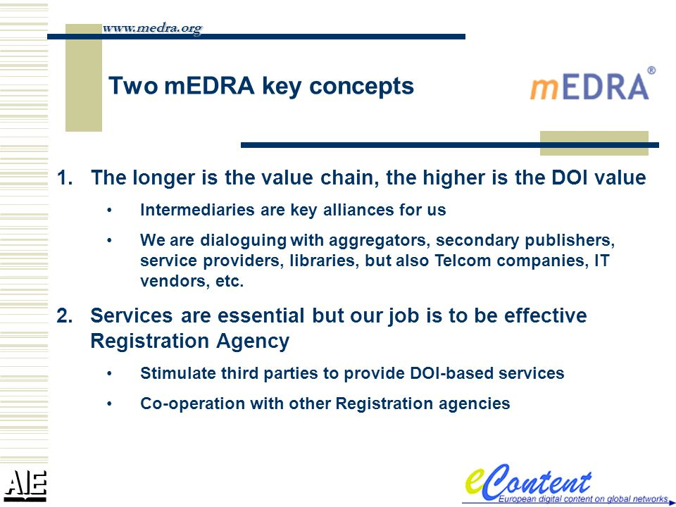 Two mEDRA key concepts 1.The longer is the value chain, the higher is the DOI value Intermediaries are key alliances for us We are dialoguing with agg
