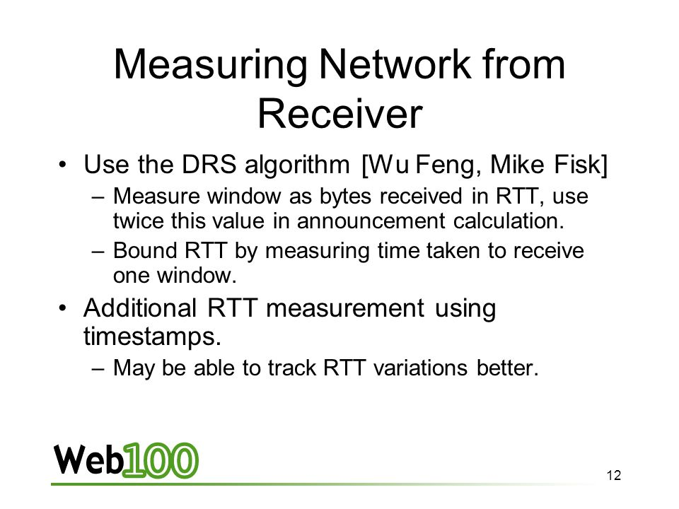 12 Measuring Network from Receiver Use the DRS algorithm [Wu Feng, Mike Fisk] –Measure window as bytes received in RTT, use twice this value in announcement calculation.