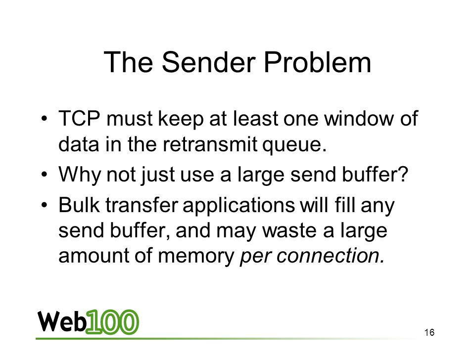 16 The Sender Problem TCP must keep at least one window of data in the retransmit queue.