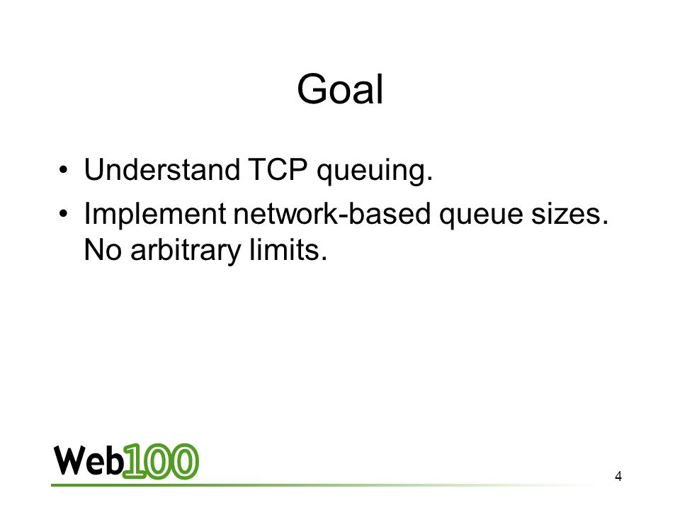 4 Goal Understand TCP queuing. Implement network-based queue sizes. No arbitrary limits.