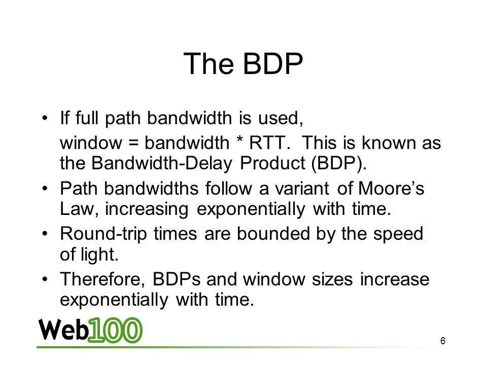6 The BDP If full path bandwidth is used, window = bandwidth * RTT.