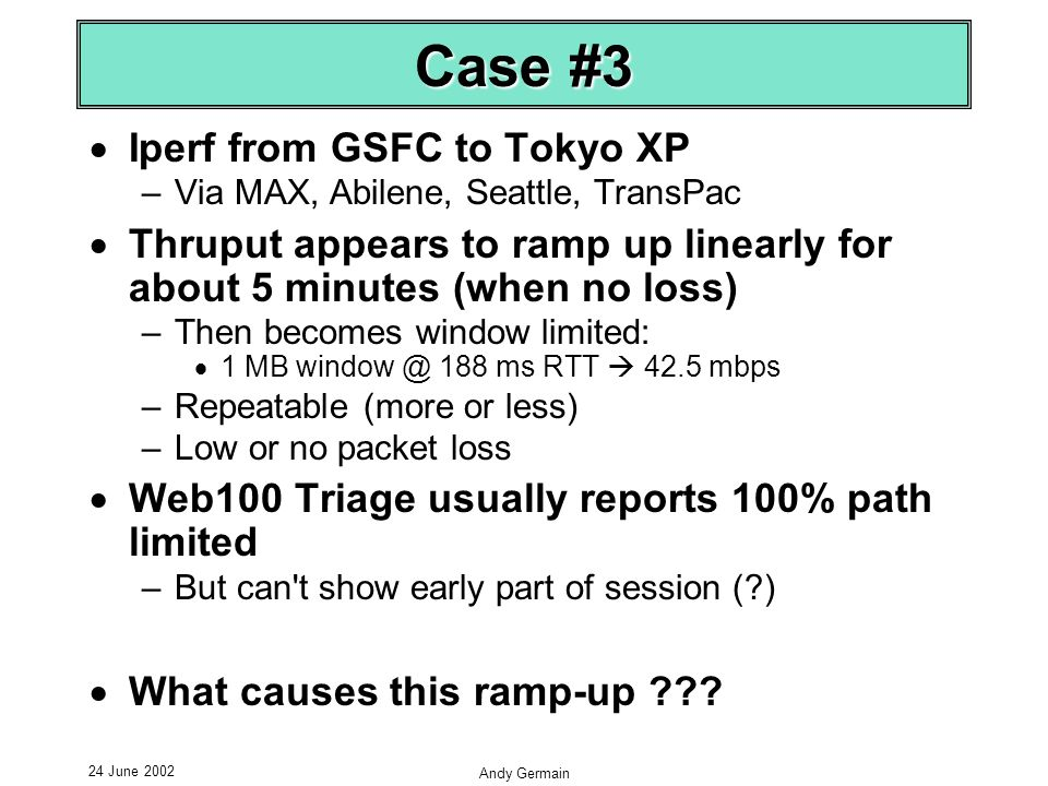 24 June 2002 Andy Germain Case #3 Iperf from GSFC to Tokyo XP –Via MAX, Abilene, Seattle, TransPac Thruput appears to ramp up linearly for about 5 minutes (when no loss) –Then becomes window limited: 1 MB window @ 188 ms RTT 42.5 mbps –Repeatable (more or less) –Low or no packet loss Web100 Triage usually reports 100% path limited –But can t show early part of session ( ) What causes this ramp-up