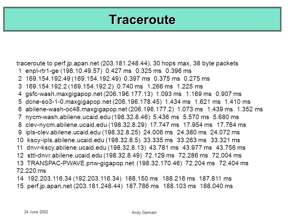 24 June 2002 Andy Germain Traceroute traceroute to perf.jp.apan.net (203.181.248.44), 30 hops max, 38 byte packets 1 enpl-rtr1-ge (198.10.49.57) 0.427