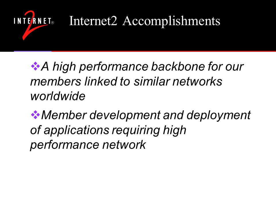 Internet2 Accomplishments A high performance backbone for our members linked to similar networks worldwide Member development and deployment of applic