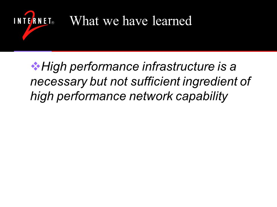 What we have learned High performance infrastructure is a necessary but not sufficient ingredient of high performance network capability