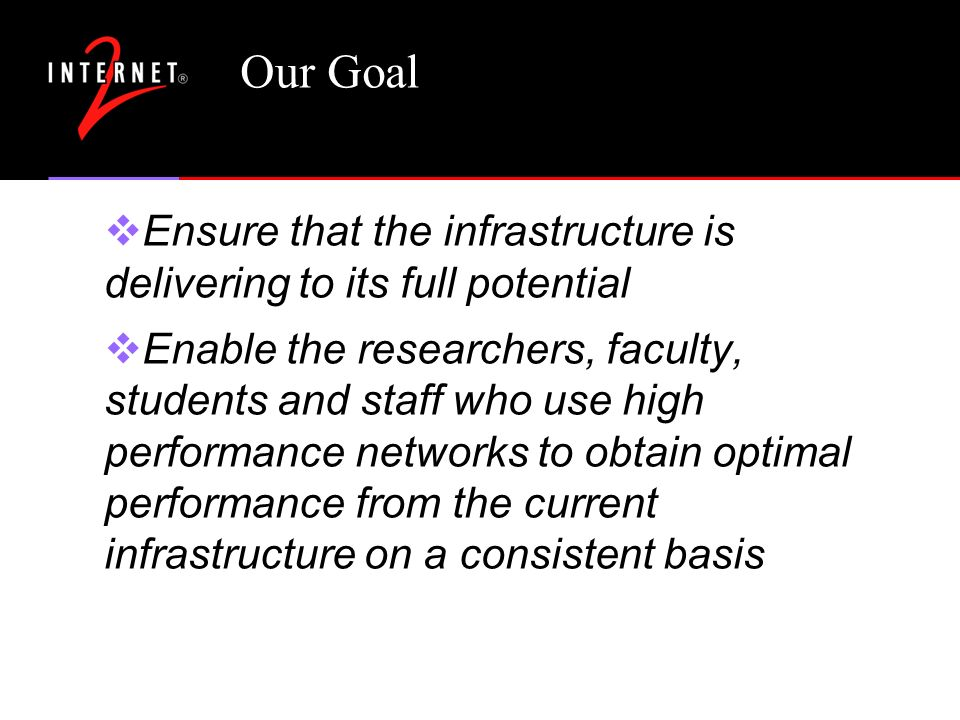 Our Goal Ensure that the infrastructure is delivering to its full potential Enable the researchers, faculty, students and staff who use high performance networks to obtain optimal performance from the current infrastructure on a consistent basis