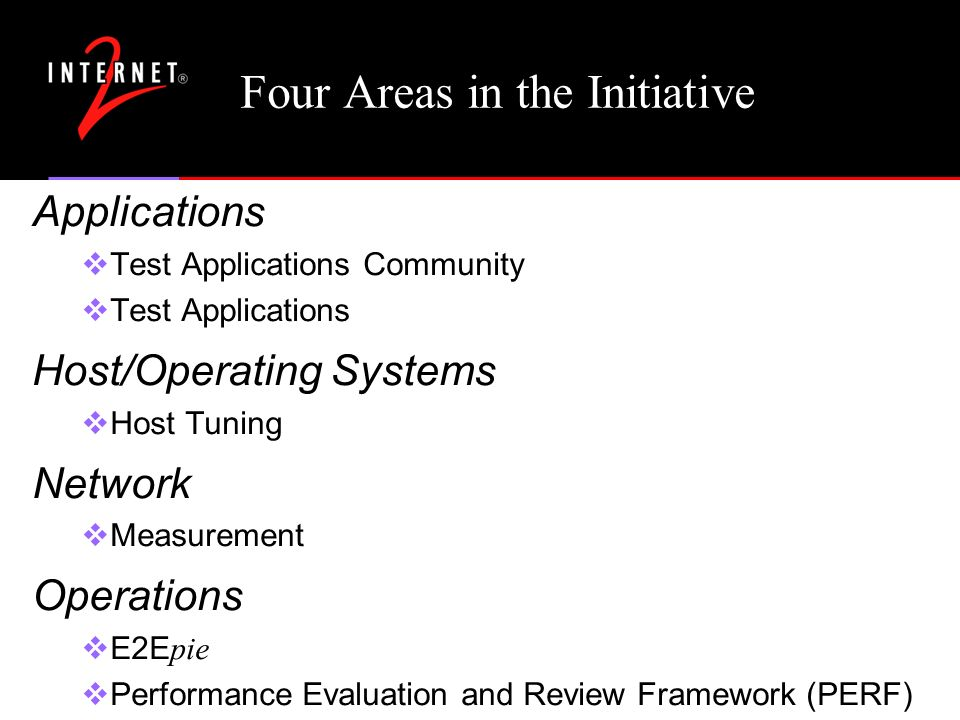 Four Areas in the Initiative Applications Test Applications Community Test Applications Host/Operating Systems Host Tuning Network Measurement Operations E2E pie Performance Evaluation and Review Framework (PERF)