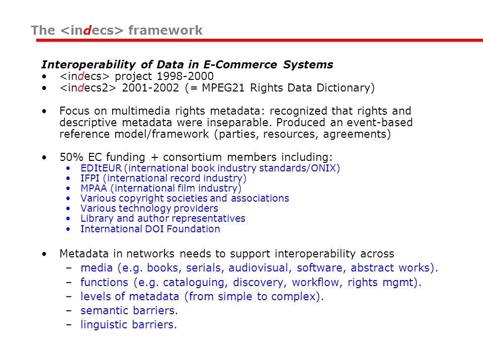 Interoperability of Data in E-Commerce Systems project 1998-2000 2001-2002 (= MPEG21 Rights Data Dictionary) Focus on multimedia rights metadata: reco