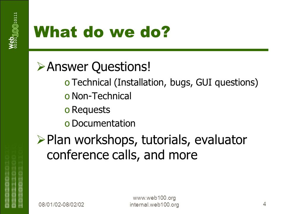 08/01/02-08/02/02 www.web100.org internal.web100.org 4 What do we do? Answer Questions! oTechnical (Installation, bugs, GUI questions) oNon-Technical