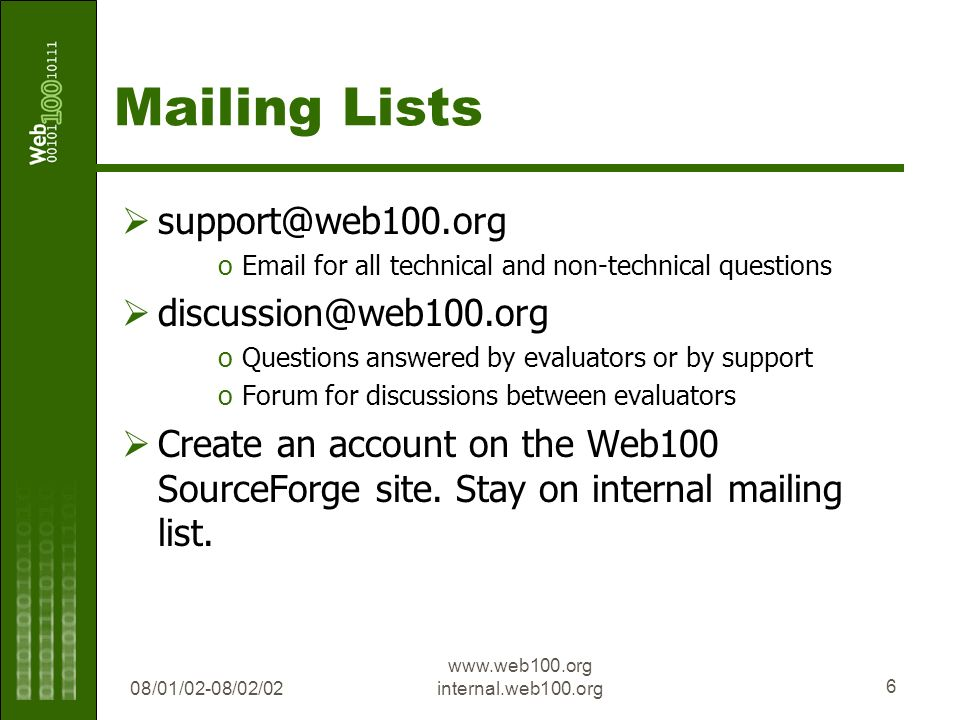 08/01/02-08/02/02 www.web100.org internal.web100.org 6 Mailing Lists support@web100.org oEmail for all technical and non-technical questions discussion@web100.org oQuestions answered by evaluators or by support oForum for discussions between evaluators Create an account on the Web100 SourceForge site.