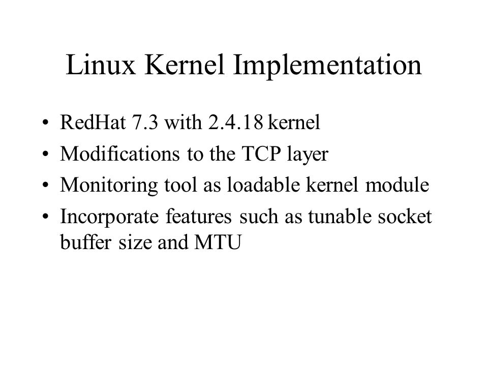Linux Kernel Implementation RedHat 7.3 with 2.4.18 kernel Modifications to the TCP layer Monitoring tool as loadable kernel module Incorporate features such as tunable socket buffer size and MTU