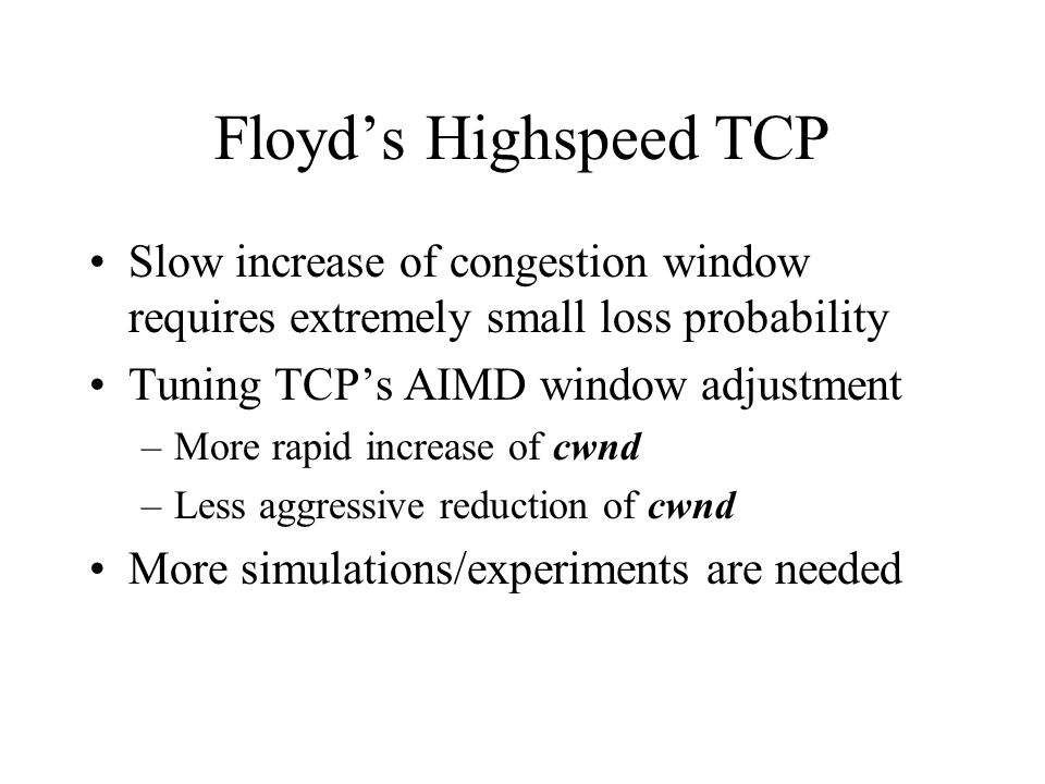 Floyds Highspeed TCP Slow increase of congestion window requires extremely small loss probability Tuning TCPs AIMD window adjustment –More rapid increase of cwnd –Less aggressive reduction of cwnd More simulations/experiments are needed