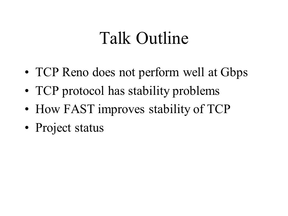 Talk Outline TCP Reno does not perform well at Gbps TCP protocol has stability problems How FAST improves stability of TCP Project status