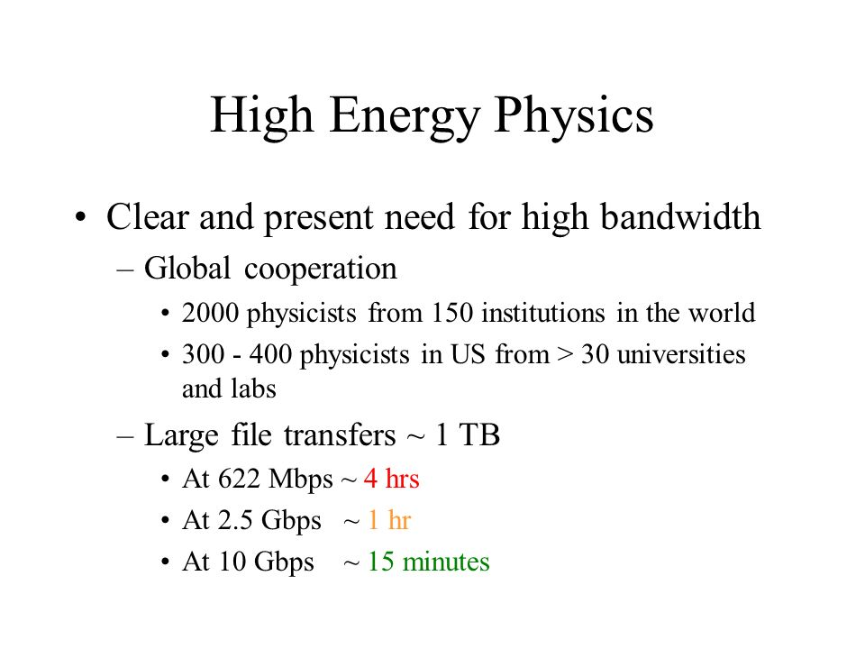High Energy Physics Clear and present need for high bandwidth –Global cooperation 2000 physicists from 150 institutions in the world 300 - 400 physicists in US from > 30 universities and labs –Large file transfers ~ 1 TB At 622 Mbps ~ 4 hrs At 2.5 Gbps ~ 1 hr At 10 Gbps ~ 15 minutes