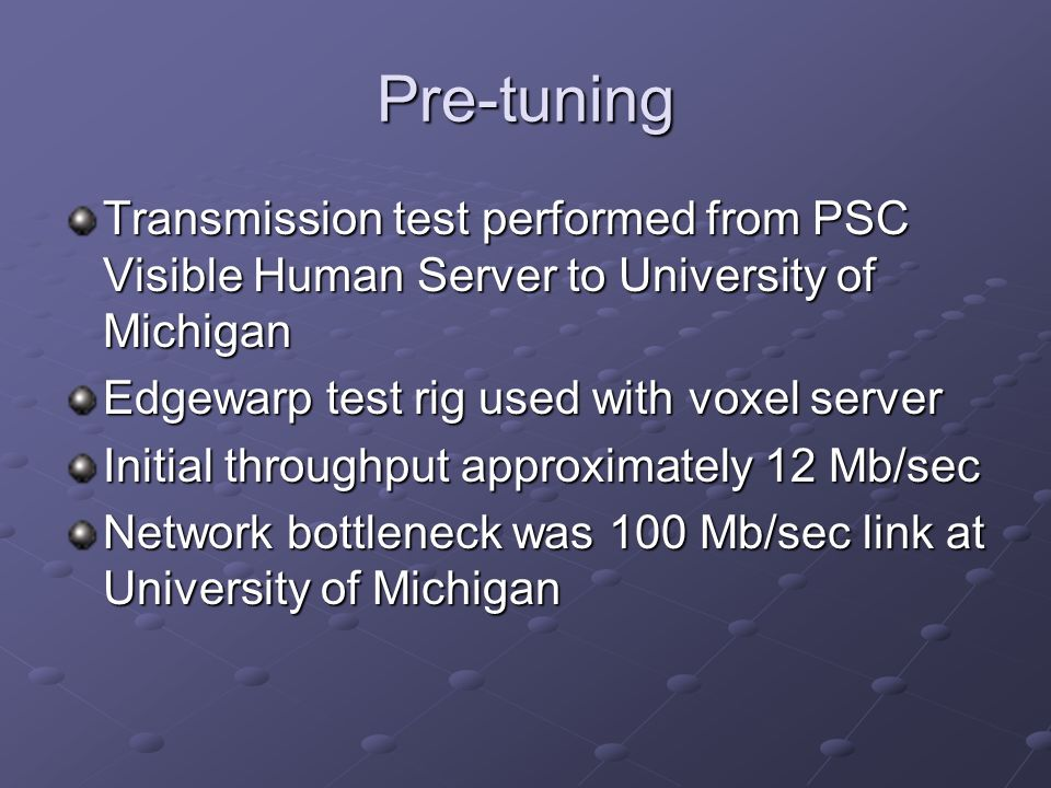 Pre-tuning Transmission test performed from PSC Visible Human Server to University of Michigan Edgewarp test rig used with voxel server Initial throughput approximately 12 Mb/sec Network bottleneck was 100 Mb/sec link at University of Michigan