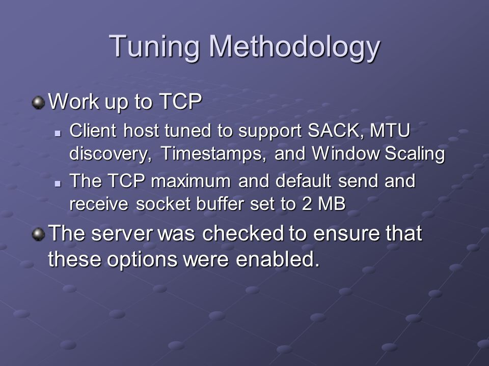 Tuning Methodology Work up to TCP Client host tuned to support SACK, MTU discovery, Timestamps, and Window Scaling Client host tuned to support SACK, MTU discovery, Timestamps, and Window Scaling The TCP maximum and default send and receive socket buffer set to 2 MB The TCP maximum and default send and receive socket buffer set to 2 MB The server was checked to ensure that these options were enabled.