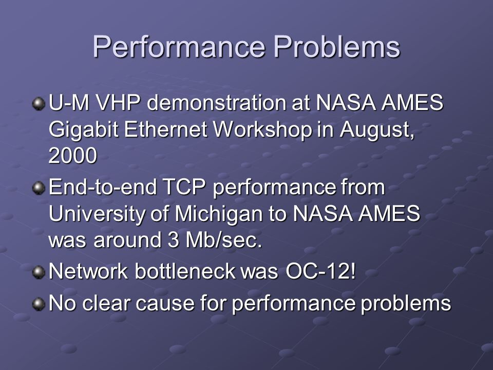 Performance Problems U-M VHP demonstration at NASA AMES Gigabit Ethernet Workshop in August, 2000 End-to-end TCP performance from University of Michigan to NASA AMES was around 3 Mb/sec.