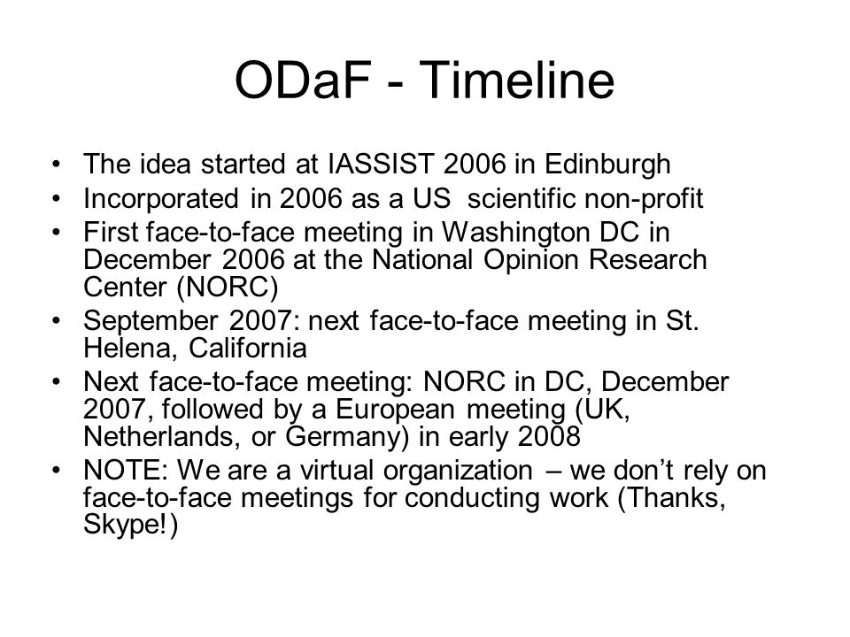 ODaF - Timeline The idea started at IASSIST 2006 in Edinburgh Incorporated in 2006 as a US scientific non-profit First face-to-face meeting in Washington DC in December 2006 at the National Opinion Research Center (NORC) September 2007: next face-to-face meeting in St.