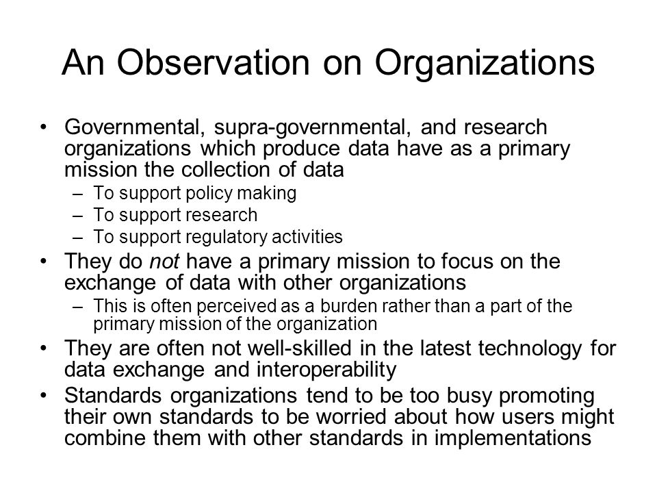 An Observation on Organizations Governmental, supra-governmental, and research organizations which produce data have as a primary mission the collection of data –To support policy making –To support research –To support regulatory activities They do not have a primary mission to focus on the exchange of data with other organizations –This is often perceived as a burden rather than a part of the primary mission of the organization They are often not well-skilled in the latest technology for data exchange and interoperability Standards organizations tend to be too busy promoting their own standards to be worried about how users might combine them with other standards in implementations