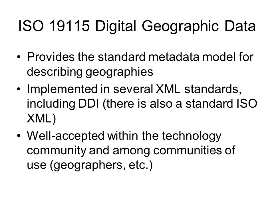 ISO 19115 Digital Geographic Data Provides the standard metadata model for describing geographies Implemented in several XML standards, including DDI (there is also a standard ISO XML) Well-accepted within the technology community and among communities of use (geographers, etc.)