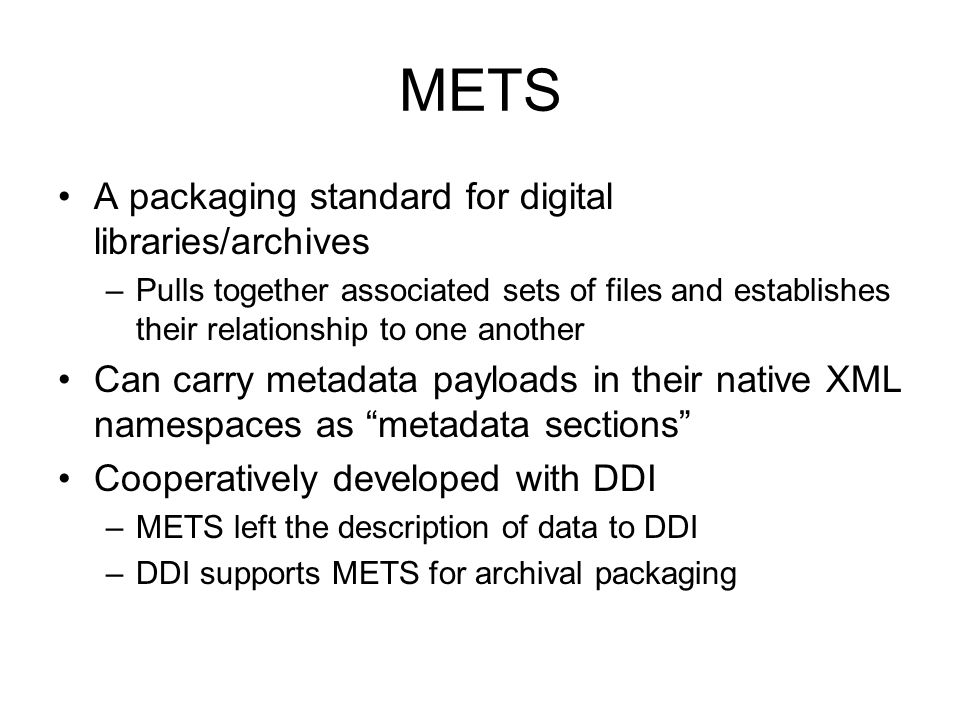 METS A packaging standard for digital libraries/archives –Pulls together associated sets of files and establishes their relationship to one another Can carry metadata payloads in their native XML namespaces as metadata sections Cooperatively developed with DDI –METS left the description of data to DDI –DDI supports METS for archival packaging