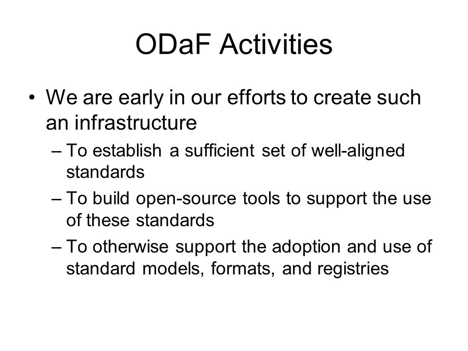 ODaF Activities We are early in our efforts to create such an infrastructure –To establish a sufficient set of well-aligned standards –To build open-source tools to support the use of these standards –To otherwise support the adoption and use of standard models, formats, and registries