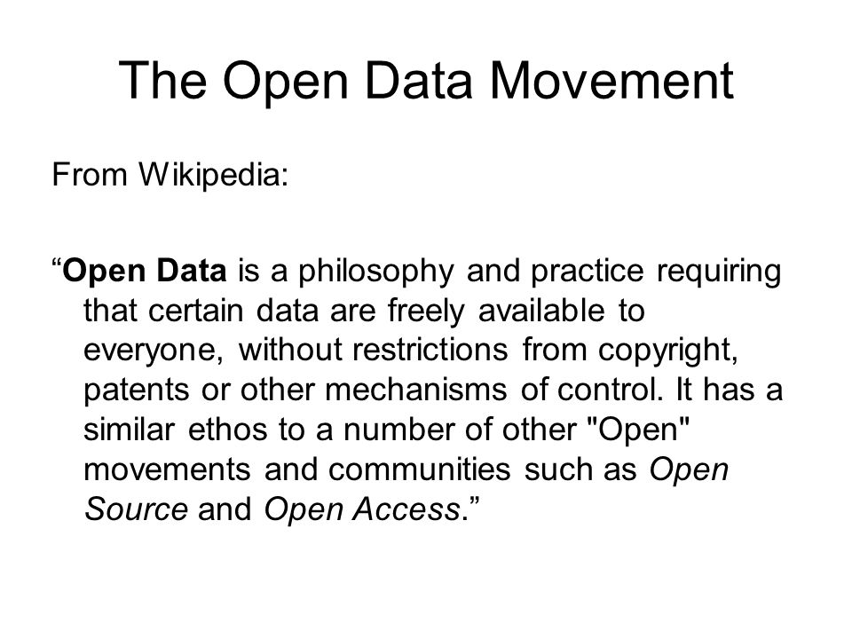 The Open Data Movement From Wikipedia: Open Data is a philosophy and practice requiring that certain data are freely available to everyone, without restrictions from copyright, patents or other mechanisms of control.