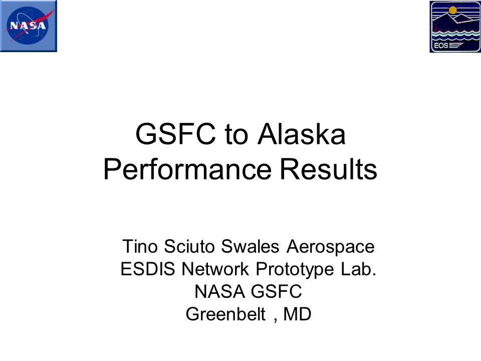 GSFC to Alaska Performance Results Tino Sciuto Swales Aerospace ESDIS Network Prototype Lab.
