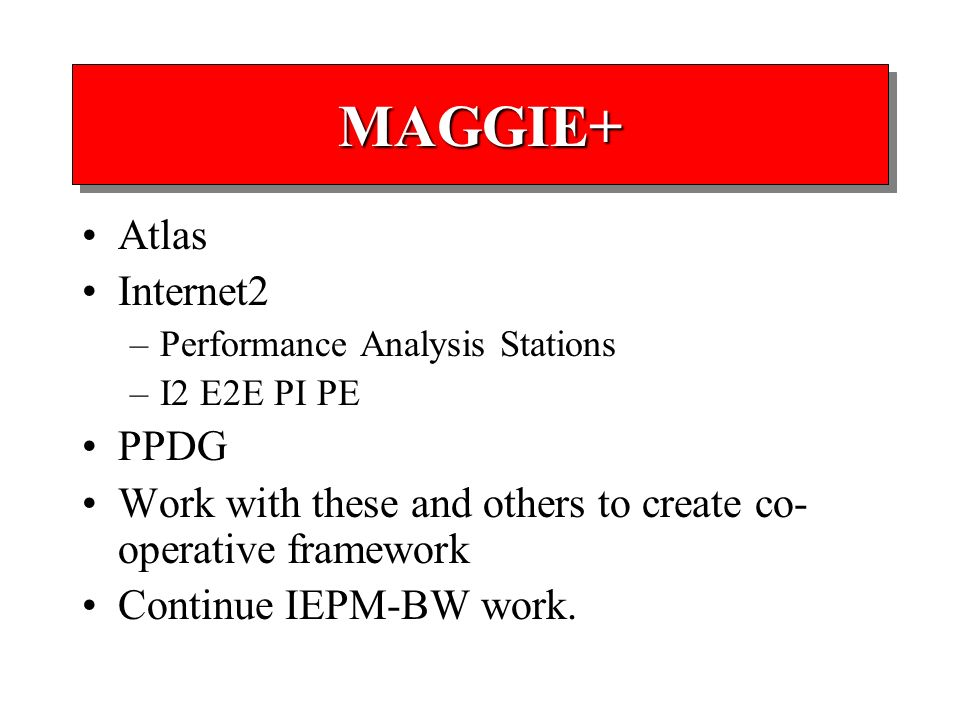 MAGGIE+MAGGIE+ Atlas Internet2 –Performance Analysis Stations –I2 E2E PI PE PPDG Work with these and others to create co- operative framework Continue IEPM-BW work.