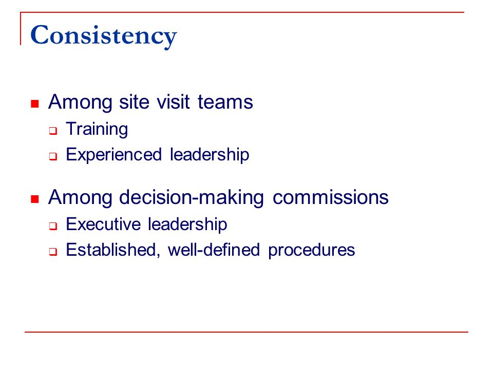 Consistency Among site visit teams Training Experienced leadership Among decision-making commissions Executive leadership Established, well-defined procedures