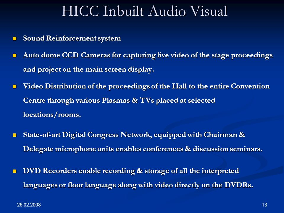 26.02.2008 13 HICC Inbuilt Audio Visual Sound Reinforcement system Sound Reinforcement system Auto dome CCD Cameras for capturing live video of the stage proceedings and project on the main screen display.