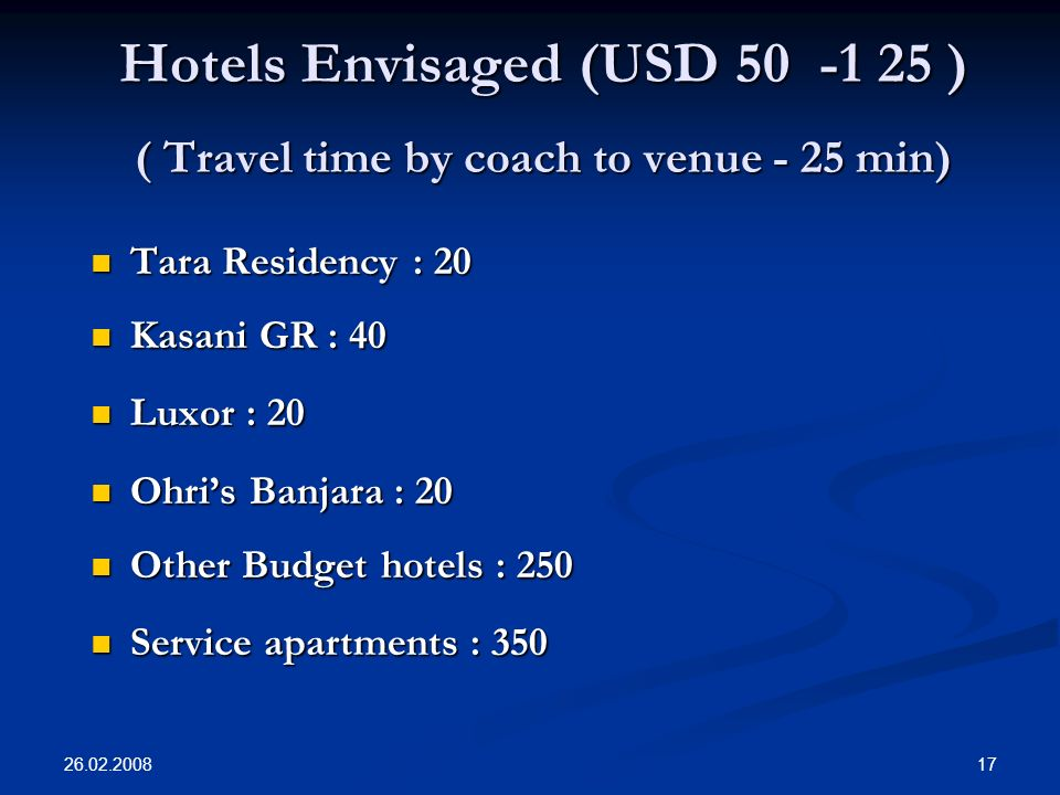 26.02.2008 17 Hotels Envisaged (USD 50 -1 25 ) ( Travel time by coach to venue - 25 min) Tara Residency : 20 Tara Residency : 20 Kasani GR : 40 Kasani GR : 40 Luxor : 20 Luxor : 20 Ohris Banjara : 20 Ohris Banjara : 20 Other Budget hotels : 250 Other Budget hotels : 250 Service apartments : 350 Service apartments : 350