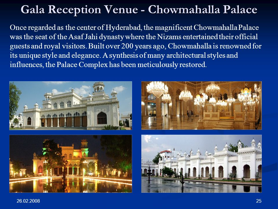 26.02.2008 25 Gala Reception Venue - Chowmahalla Palace Once regarded as the center of Hyderabad, the magnificent Chowmahalla Palace was the seat of the Asaf Jahi dynasty where the Nizams entertained their official guests and royal visitors.