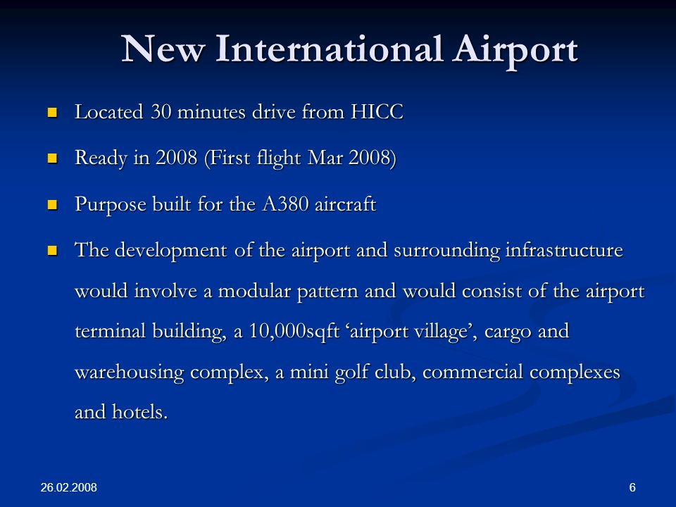 26.02.2008 6 New International Airport Located 30 minutes drive from HICC Located 30 minutes drive from HICC Ready in 2008 (First flight Mar 2008) Ready in 2008 (First flight Mar 2008) Purpose built for the A380 aircraft Purpose built for the A380 aircraft The development of the airport and surrounding infrastructure would involve a modular pattern and would consist of the airport terminal building, a 10,000­sqft airport village, cargo and warehousing complex, a mini golf club, commercial complexes and hotels.