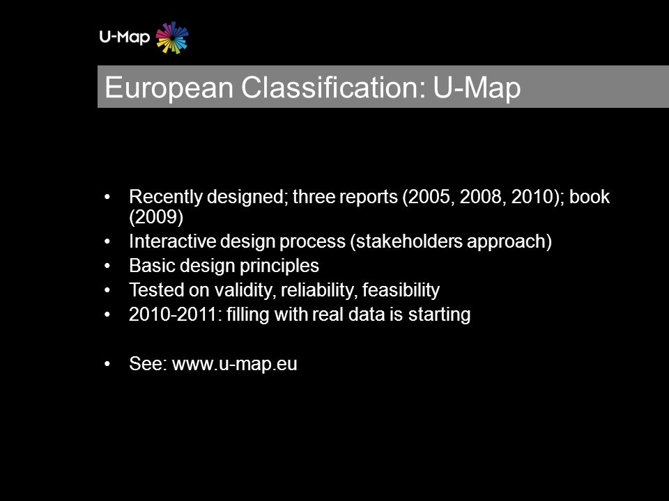 European Classification: U-Map Recently designed; three reports (2005, 2008, 2010); book (2009) Interactive design process (stakeholders approach) Basic design principles Tested on validity, reliability, feasibility : filling with real data is starting See: