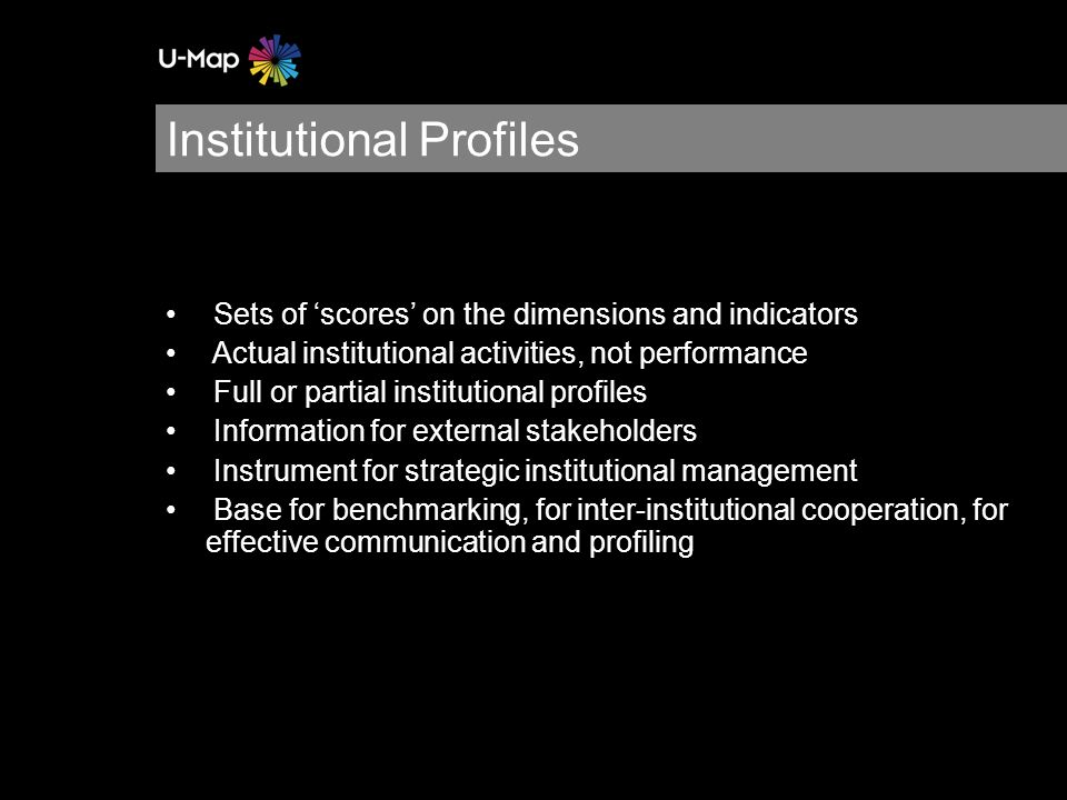 Sets of scores on the dimensions and indicators Actual institutional activities, not performance Full or partial institutional profiles Information for external stakeholders Instrument for strategic institutional management Base for benchmarking, for inter-institutional cooperation, for effective communication and profiling Institutional Profiles