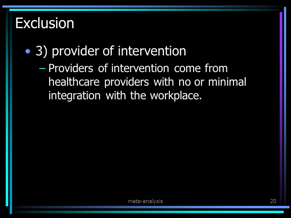 meta-analysis20 Exclusion 3) provider of intervention –Providers of intervention come from healthcare providers with no or minimal integration with the workplace.