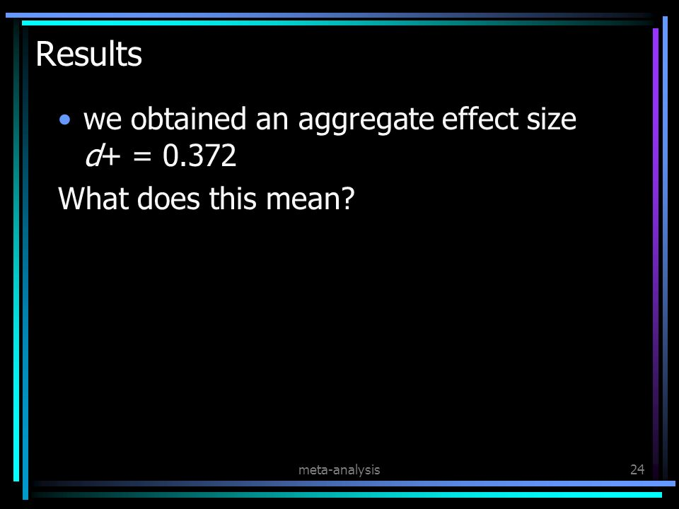 meta-analysis24 Results we obtained an aggregate effect size d+ = 0.372 What does this mean