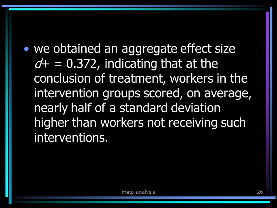 meta-analysis26 we obtained an aggregate effect size d+ = 0.372, indicating that at the conclusion of treatment, workers in the intervention groups scored, on average, nearly half of a standard deviation higher than workers not receiving such interventions.