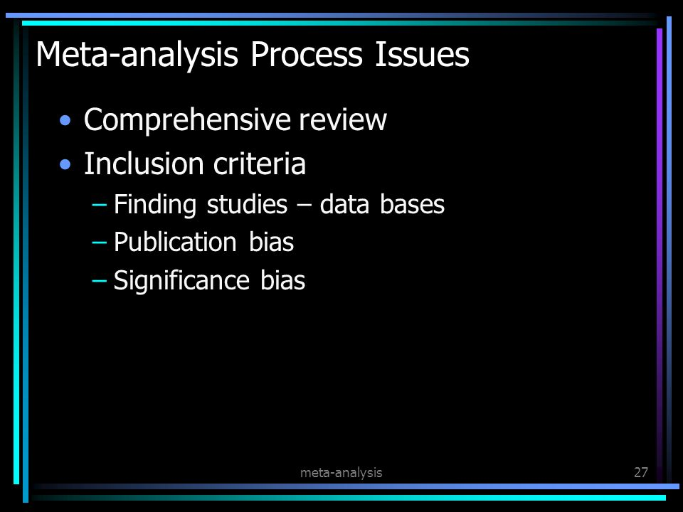 meta-analysis27 Meta-analysis Process Issues Comprehensive review Inclusion criteria –Finding studies – data bases –Publication bias –Significance bias