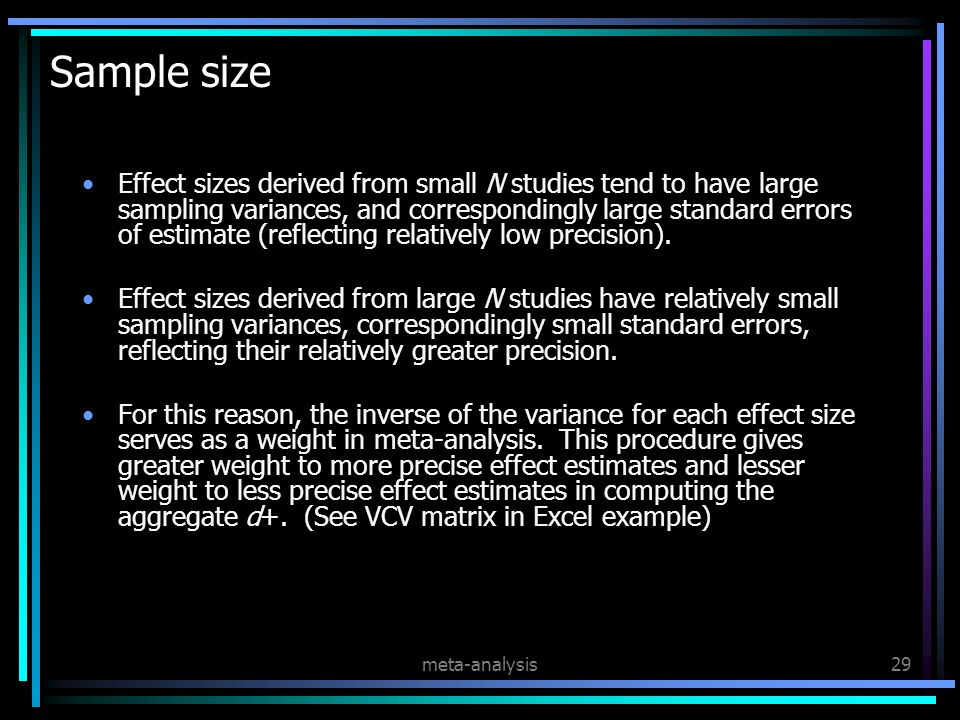 meta-analysis29 Sample size Effect sizes derived from small N studies tend to have large sampling variances, and correspondingly large standard errors of estimate (reflecting relatively low precision).