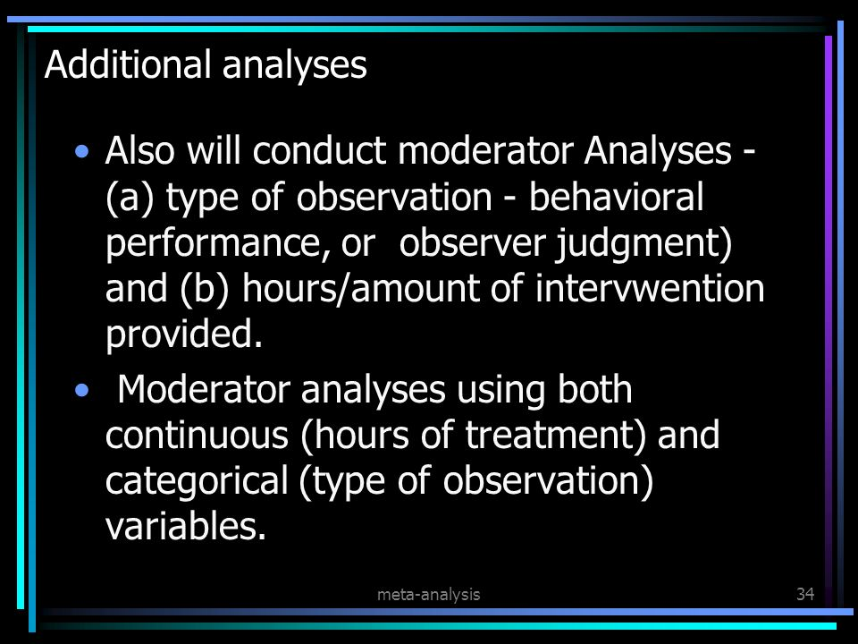 meta-analysis34 Additional analyses Also will conduct moderator Analyses - (a) type of observation - behavioral performance, or observer judgment) and (b) hours/amount of intervwention provided.
