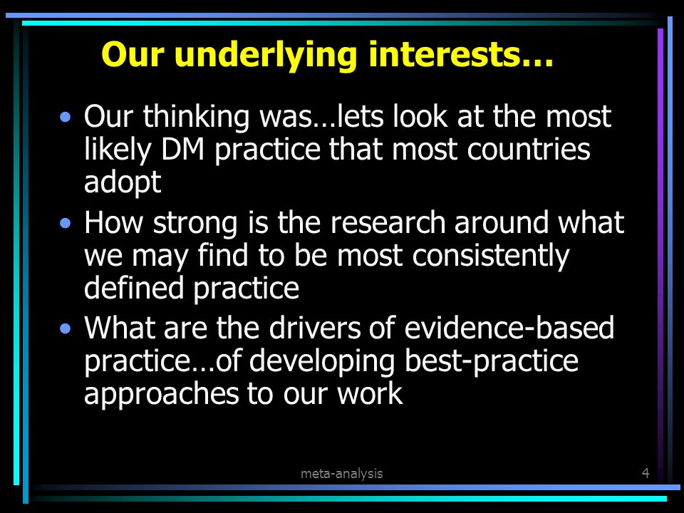 meta-analysis4 Our underlying interests… Our thinking was…lets look at the most likely DM practice that most countries adopt How strong is the research around what we may find to be most consistently defined practice What are the drivers of evidence-based practice…of developing best-practice approaches to our work