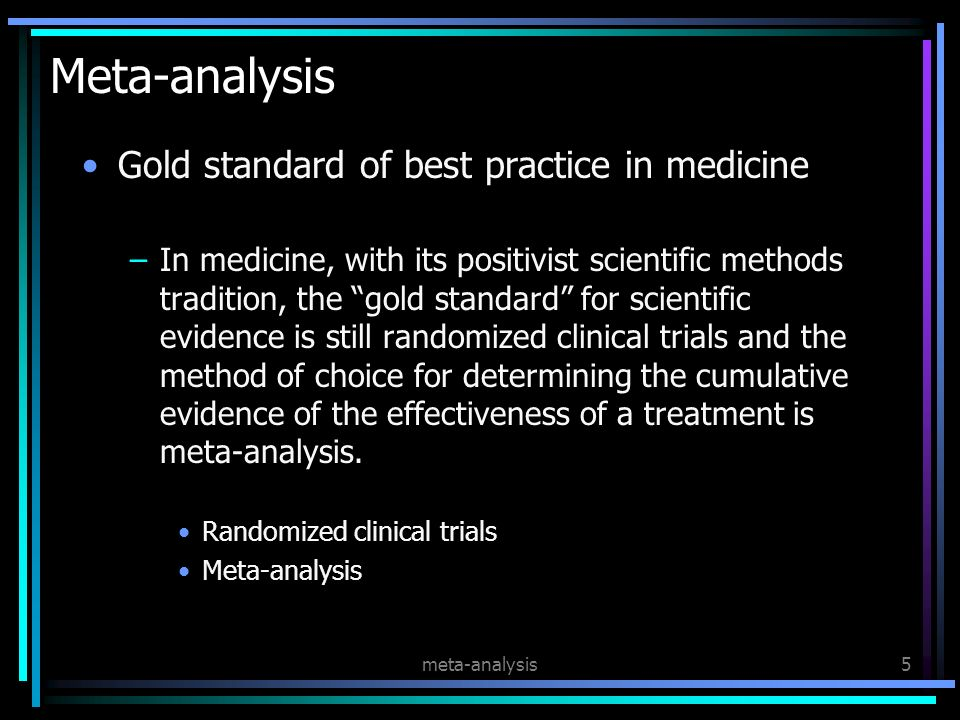 meta-analysis5 Meta-analysis Gold standard of best practice in medicine –In medicine, with its positivist scientific methods tradition, the gold standard for scientific evidence is still randomized clinical trials and the method of choice for determining the cumulative evidence of the effectiveness of a treatment is meta-analysis.