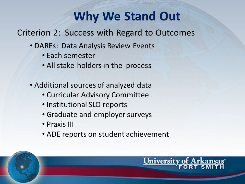 Why We Stand Out Criterion 2: Success with Regard to Outcomes DAREs: Data Analysis Review Events Each semester All stake-holders in the process Additional sources of analyzed data Curricular Advisory Committee Institutional SLO reports Graduate and employer surveys Praxis III ADE reports on student achievement