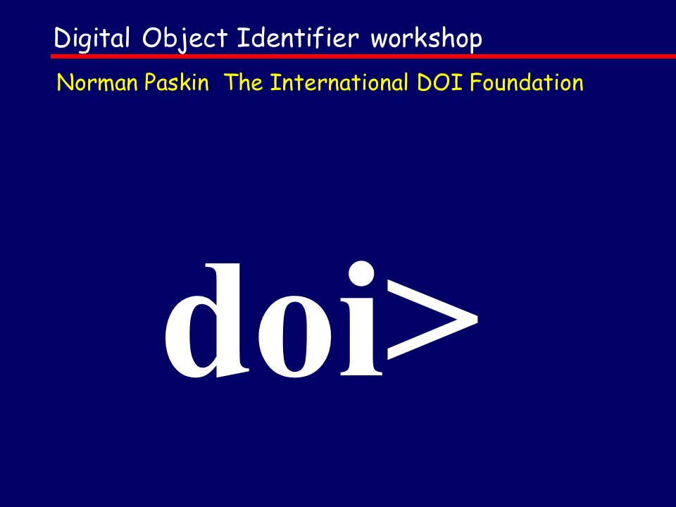Digital Object Identifier workshop doi> Norman Paskin The International DOI Foundation