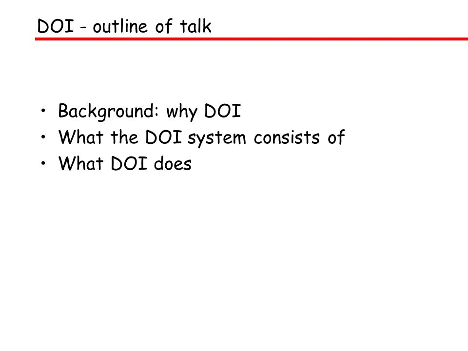 Background: why DOI What the DOI system consists of What DOI does DOI - outline of talk