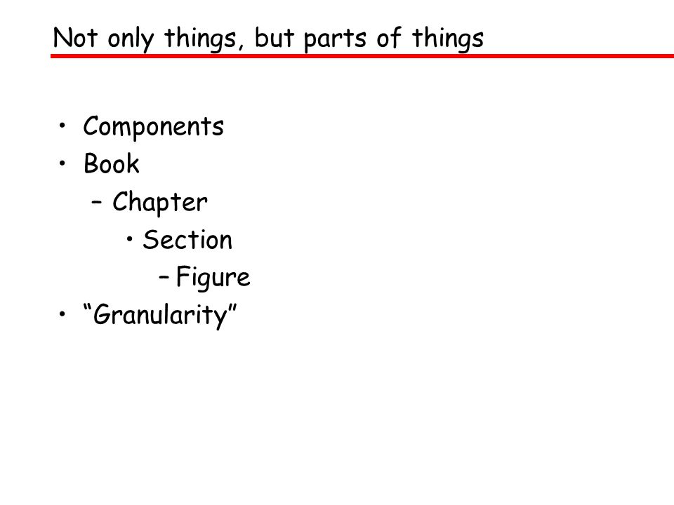 Components Book –Chapter Section –Figure Granularity Not only things, but parts of things