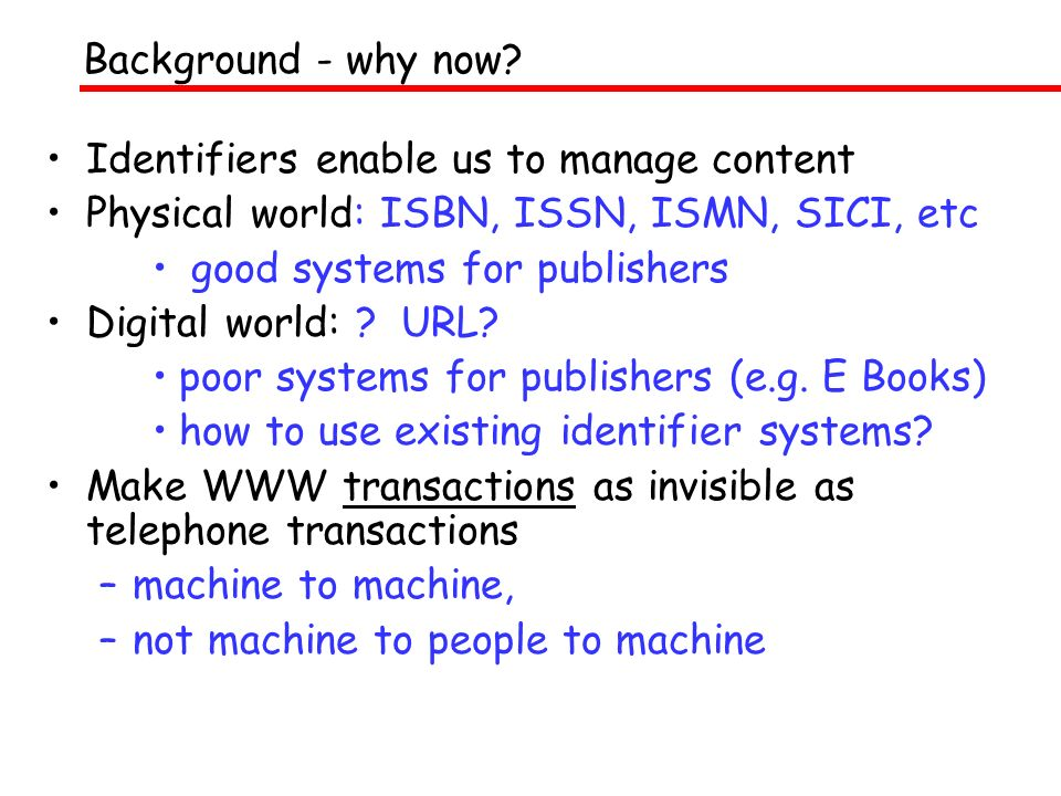 Identifiers enable us to manage content Physical world: ISBN, ISSN, ISMN, SICI, etc good systems for publishers Digital world: ? URL? poor systems for